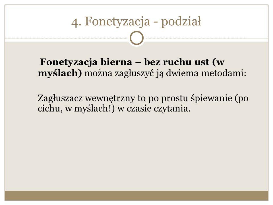 4. Fonetyzacja - podział Fonetyzacja bierna – bez ruchu ust (w myślach) można zagłuszyć ją dwiema metodami:
