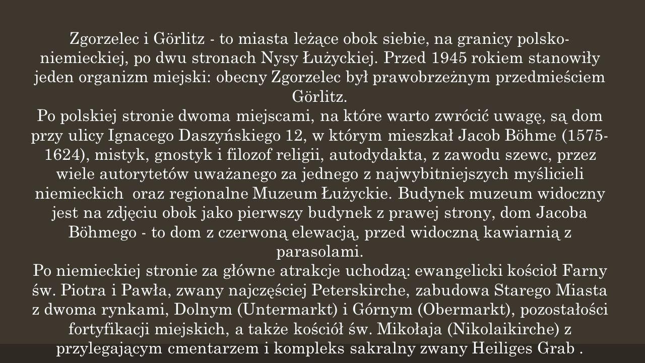 Zgorzelec i Görlitz - to miasta leżące obok siebie, na granicy polsko-niemieckiej, po dwu stronach Nysy Łużyckiej. Przed 1945 rokiem stanowiły jeden organizm miejski: obecny Zgorzelec był prawobrzeżnym przedmieściem Görlitz.