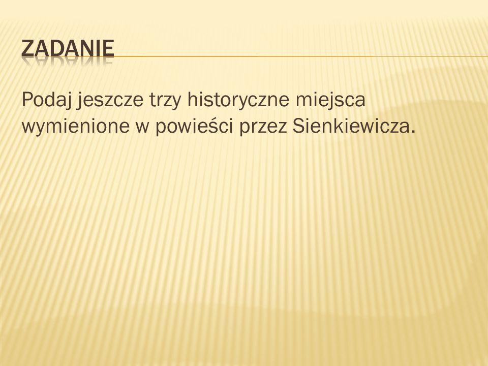 Zadanie Podaj jeszcze trzy historyczne miejsca wymienione w powieści przez Sienkiewicza.