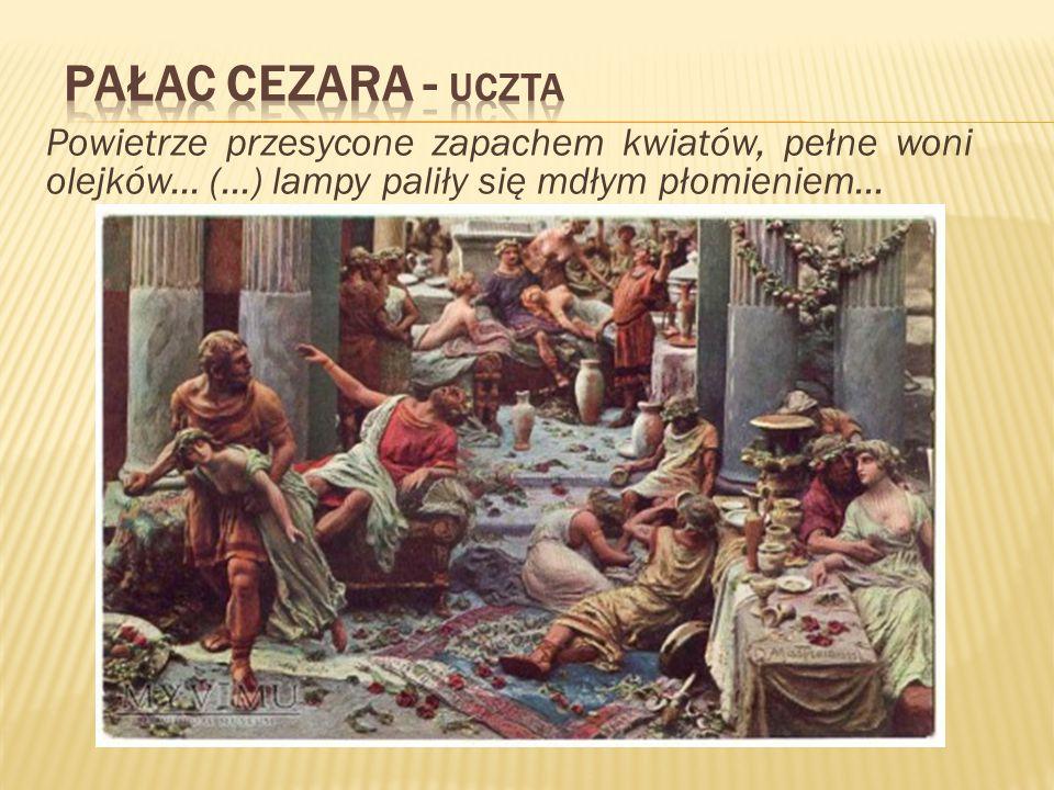 Pałac Cezara - uczta Powietrze przesycone zapachem kwiatów, pełne woni olejków...