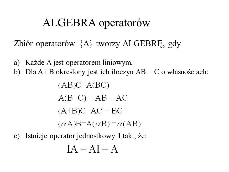 ALGEBRA operatorów Zbiór operatorów {A} tworzy ALGEBRĘ, gdy