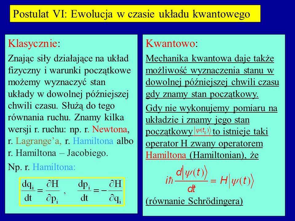 Postulat VI: Ewolucja w czasie układu kwantowego Klasycznie: Kwantowo: