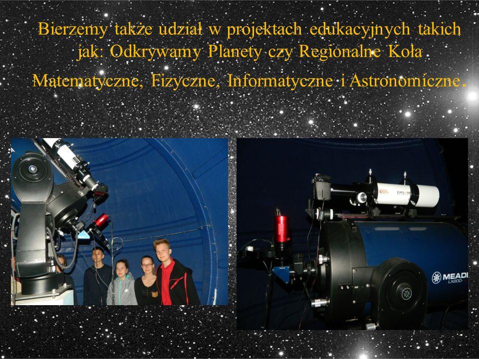 Bierzemy także udział w projektach edukacyjnych takich jak: Odkrywamy Planety czy Regionalne Koła Matematyczne, Fizyczne, Informatyczne i Astronomiczne.