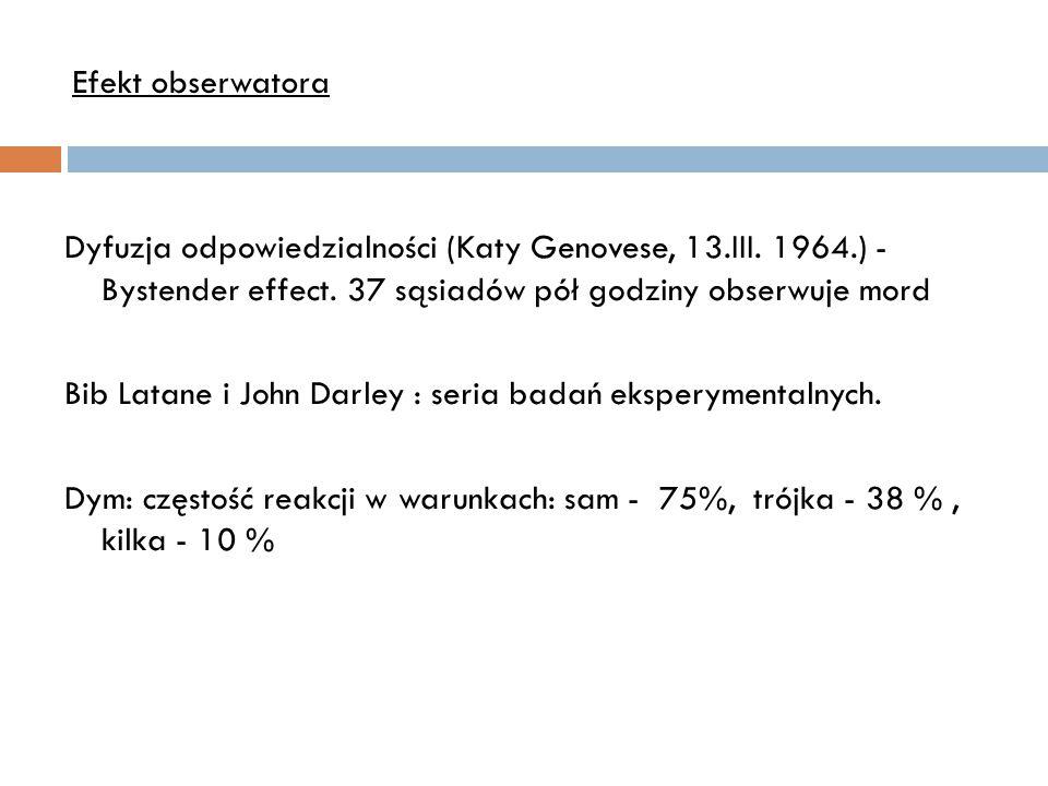 Efekt obserwatora Dyfuzja odpowiedzialności (Katy Genovese, 13.III. 1964.) - Bystender effect. 37 sąsiadów pół godziny obserwuje mord.