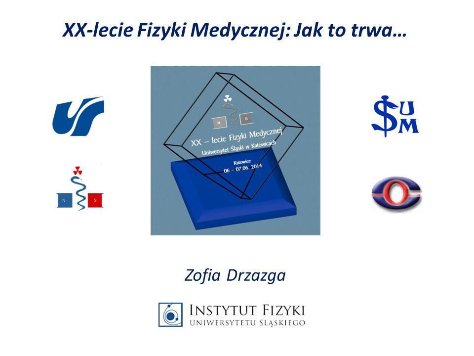 XX-lecie Fizyki Medycznej: Jak to trwa… Zofia Drzazga