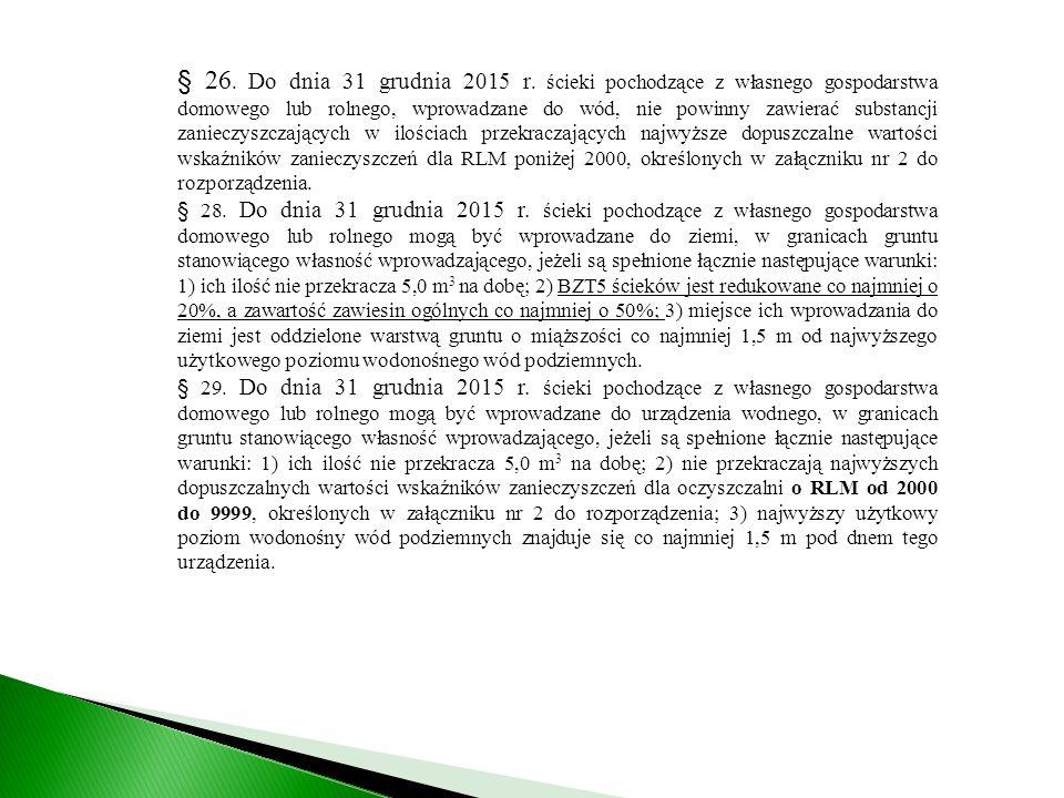 § 26. Do dnia 31 grudnia 2015 r. ścieki pochodzące z własnego gospodarstwa domowego lub rolnego, wprowadzane do wód, nie powinny zawierać substancji zanieczyszczających w ilościach przekraczających najwyższe dopuszczalne wartości wskaźników zanieczyszczeń dla RLM poniżej 2000, określonych w załączniku nr 2 do rozporządzenia.