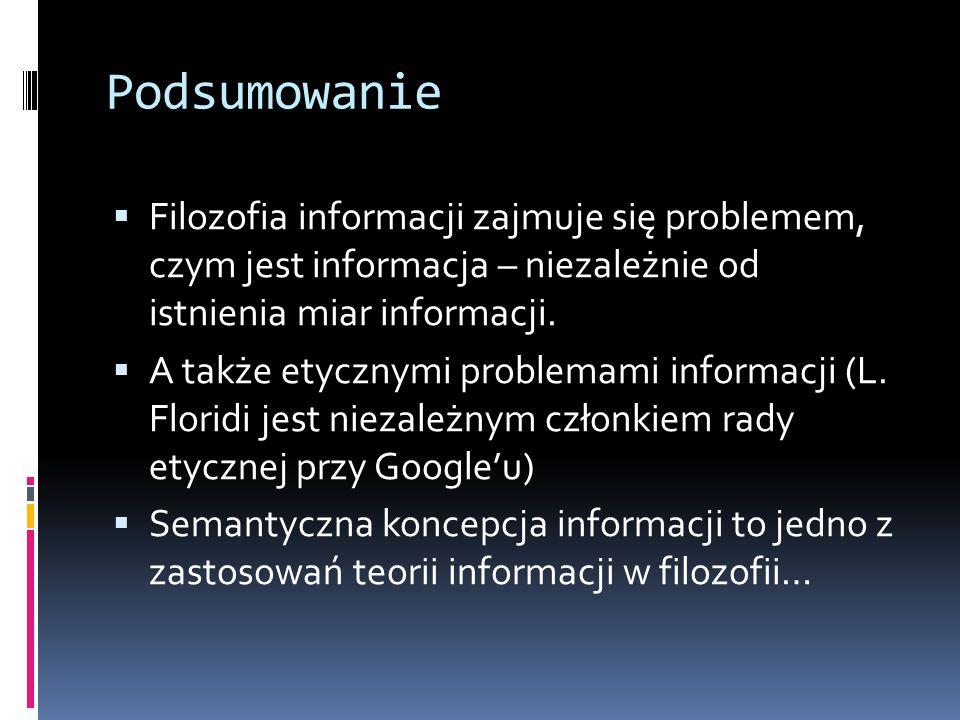 Podsumowanie Filozofia informacji zajmuje się problemem, czym jest informacja – niezależnie od istnienia miar informacji.