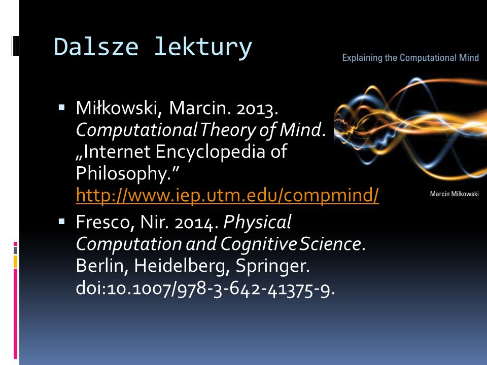 "Dalsze lektury Miłkowski, Marcin. 2013. Computational Theory of Mind. ""Internet Encyclopedia of Philosophy. http://www.iep.utm.edu/compmind/"