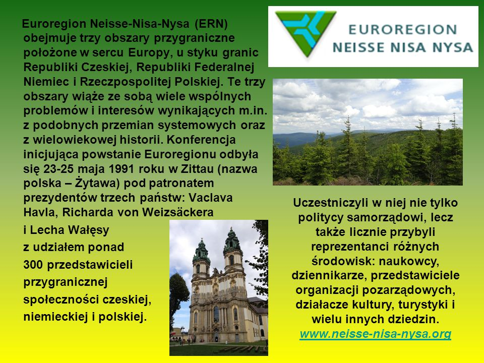 Euroregion Neisse-Nisa-Nysa (ERN) obejmuje trzy obszary przygraniczne położone w sercu Europy, u styku granic Republiki Czeskiej, Republiki Federalnej Niemiec i Rzeczpospolitej Polskiej. Te trzy obszary wiąże ze sobą wiele wspólnych problemów i interesów wynikających m.in. z podobnych przemian systemowych oraz z wielowiekowej historii. Konferencja inicjująca powstanie Euroregionu odbyła się 23-25 maja 1991 roku w Zittau (nazwa polska – Żytawa) pod patronatem prezydentów trzech państw: Vaclava Havla, Richarda von Weizsäckera