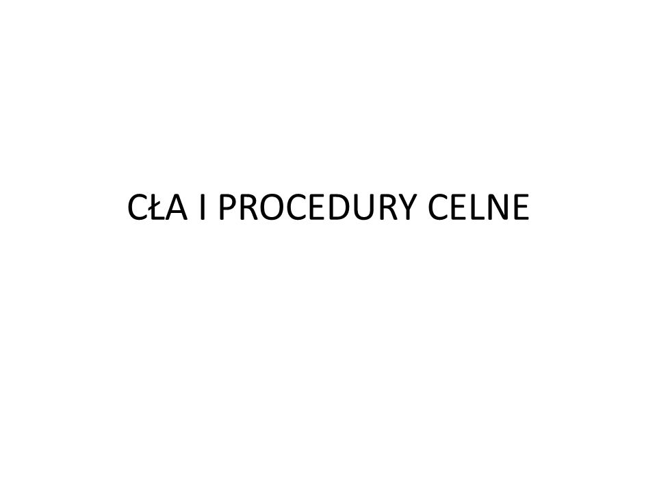 CŁA I PROCEDURY CELNE