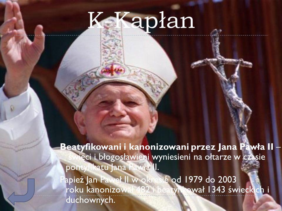 K-Kapłan Beatyfikowani i kanonizowani przez Jana Pawła II – święci i błogosławieni wyniesieni na ołtarze w czasie pontyfikatu Jana Pawła II.
