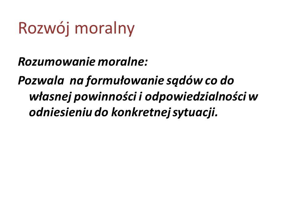 Rozwój moralny Rozumowanie moralne: Pozwala na formułowanie sądów co do własnej powinności i odpowiedzialności w odniesieniu do konkretnej sytuacji.