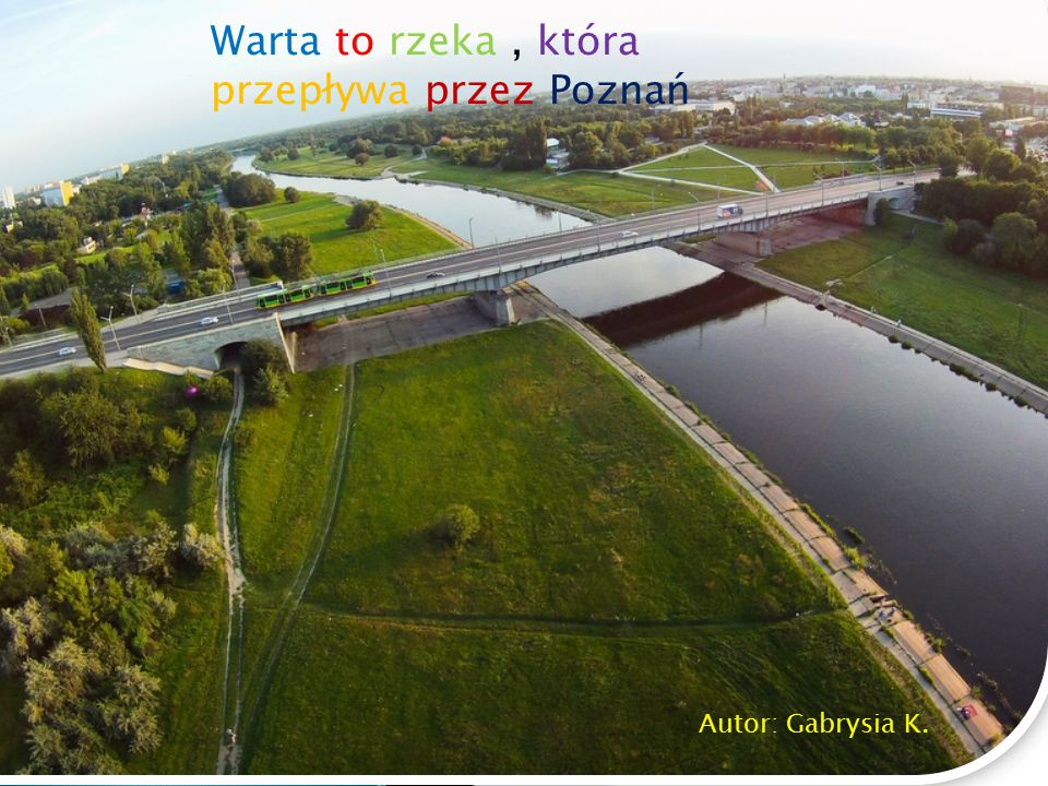 Warta to rzeka , która przepływa przez Poznań