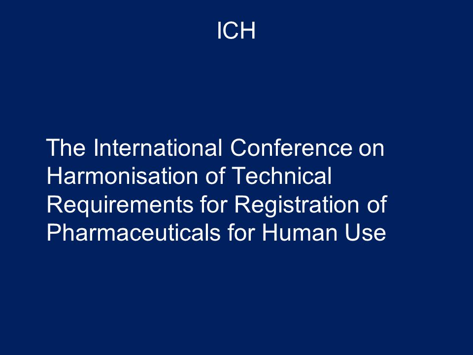 ICH The International Conference on Harmonisation of Technical Requirements for Registration of Pharmaceuticals for Human Use.
