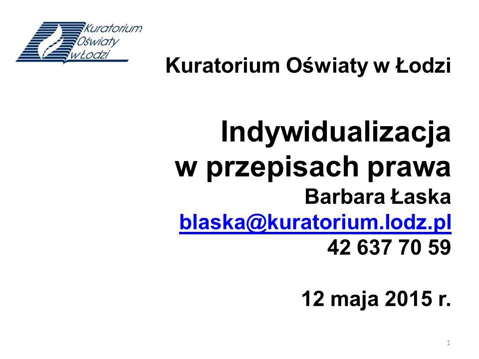 Kuratorium Oświaty w Łodzi Indywidualizacja w przepisach prawa Barbara Łaska blaska@kuratorium.lodz.pl 42 637 70 59 12 maja 2015 r.