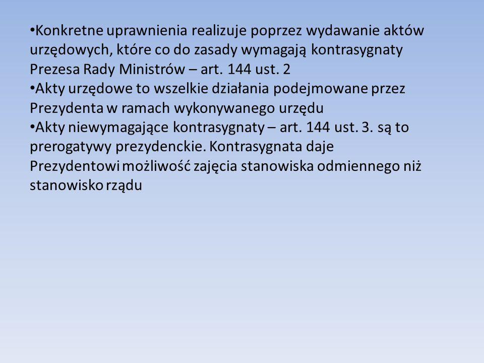 Konkretne uprawnienia realizuje poprzez wydawanie aktów urzędowych, które co do zasady wymagają kontrasygnaty Prezesa Rady Ministrów – art. 144 ust. 2