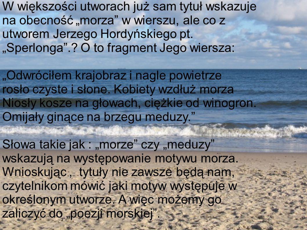 """W większości utworach już sam tytuł wskazuje na obecność """"morza w wierszu, ale co z utworem Jerzego Hordyńskiego pt. """"Sperlonga . O to fragment Jego wiersza:"""