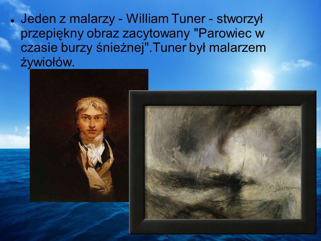 Jeden z malarzy - William Tuner - stworzył przepiękny obraz zacytowany Parowiec w czasie burzy śnieżnej .Tuner był malarzem żywiołów.