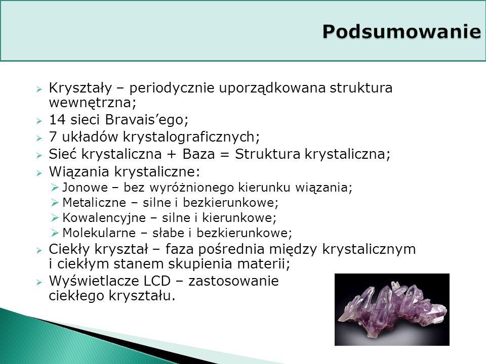 Podsumowanie Kryształy – periodycznie uporządkowana struktura wewnętrzna; 14 sieci Bravais'ego; 7 układów krystalograficznych;