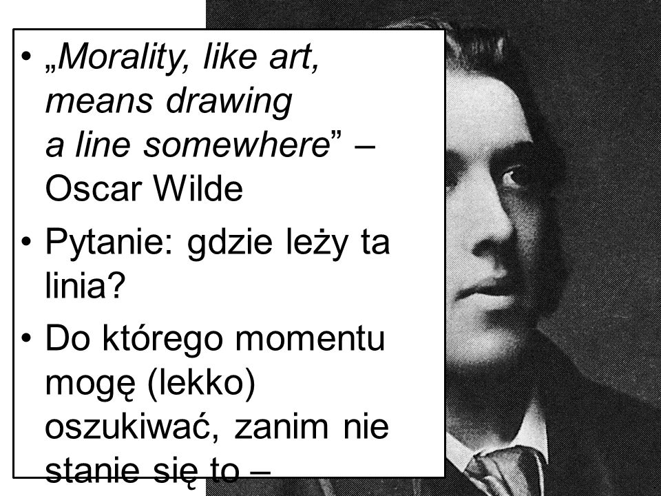 """Morality, like art, means drawing a line somewhere – Oscar Wilde"