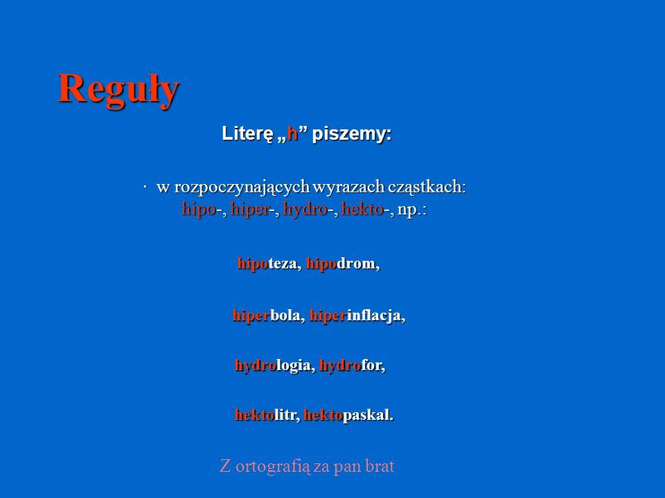 """Reguły Literę """"h piszemy: · w rozpoczynających wyrazach cząstkach:"""