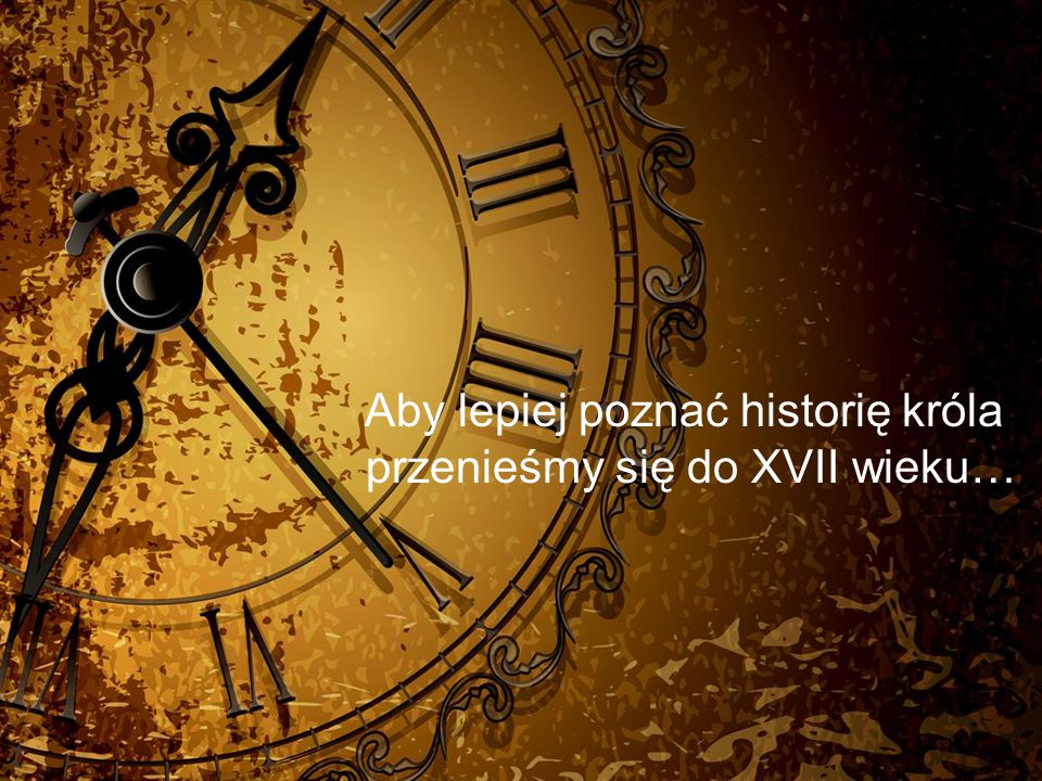 Aby lepiej poznać historię króla przenieśmy się do XVII wieku…