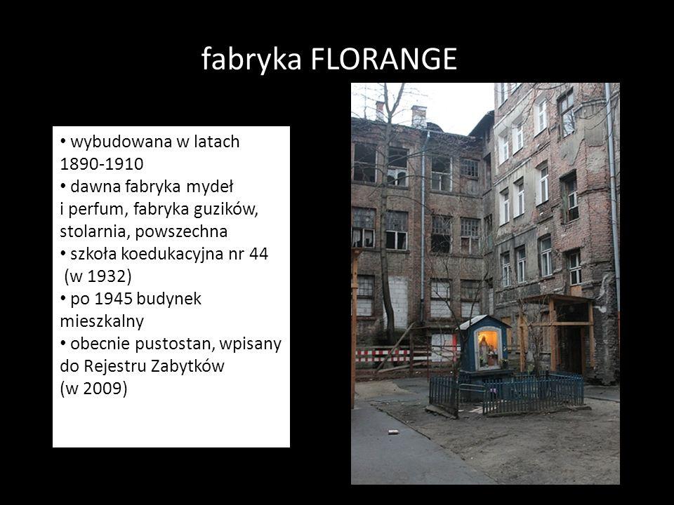 fabryka FLORANGE wybudowana 1890-1910 Dawna fabryka mydeł i perfum, fabryka guzików, stolarnia, powszechna szkoła koedukacyjna nr 44 (1932).