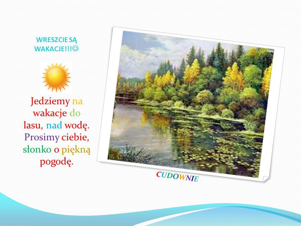 WRESZCIE SĄ WAKACJE!!! Jedziemy na wakacje do lasu, nad wodę. Prosimy ciebie, słonko o piękną pogodę.