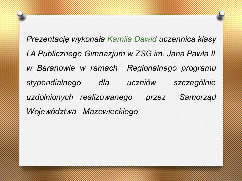 Prezentację wykonała Kamila Dawid uczennica klasy I A Publicznego Gimnazjum w ZSG im. Jana Pawła II