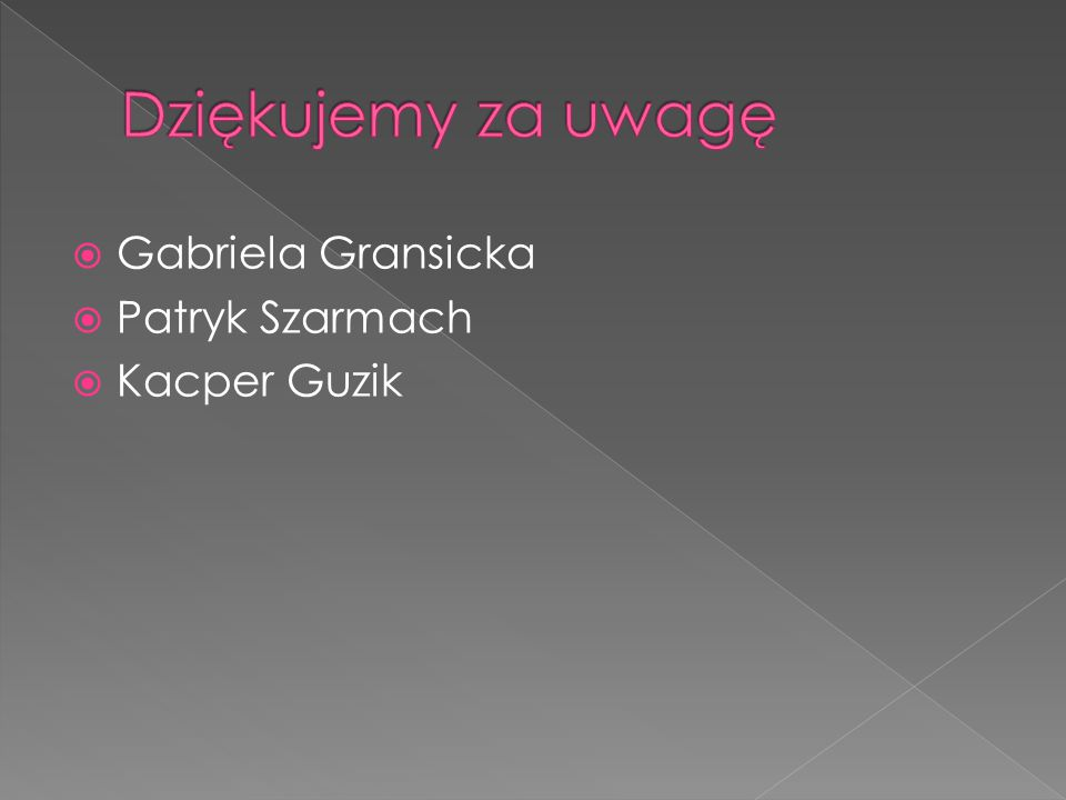 Dziękujemy za uwagę Gabriela Gransicka Patryk Szarmach Kacper Guzik