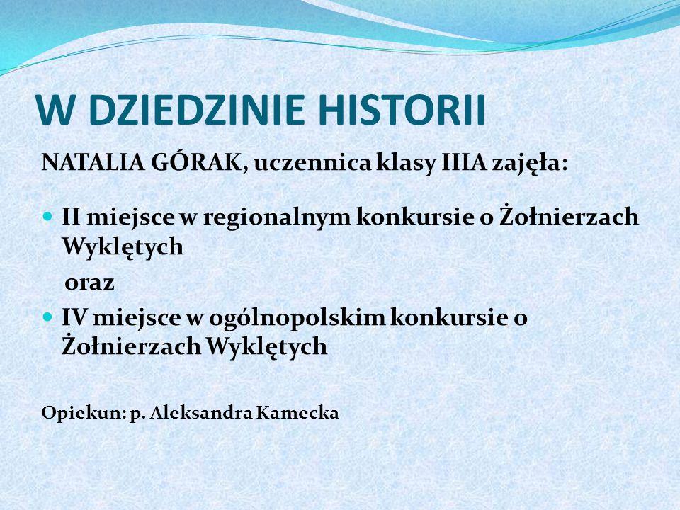 W DZIEDZINIE HISTORII NATALIA GÓRAK, uczennica klasy IIIA zajęła: