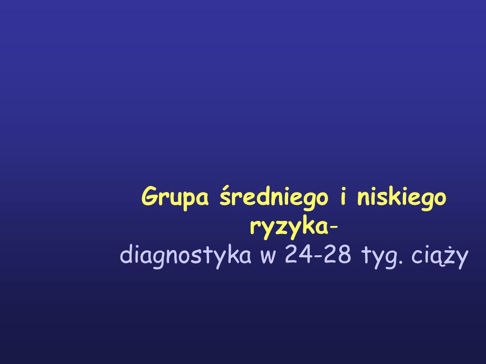 Grupa średniego i niskiego ryzyka- diagnostyka w 24-28 tyg. ciąży
