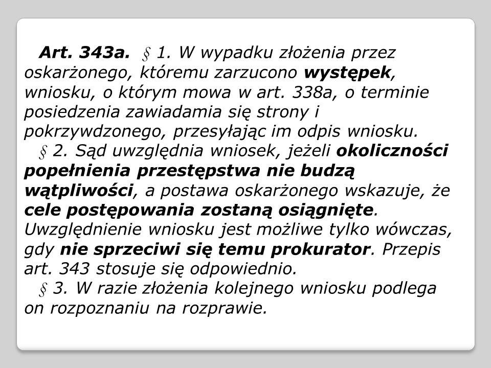 Art. 343a. § 1. W wypadku złożenia przez oskarżonego, któremu zarzucono występek, wniosku, o którym mowa w art. 338a, o terminie posiedzenia zawiadamia się strony i pokrzywdzonego, przesyłając im odpis wniosku.