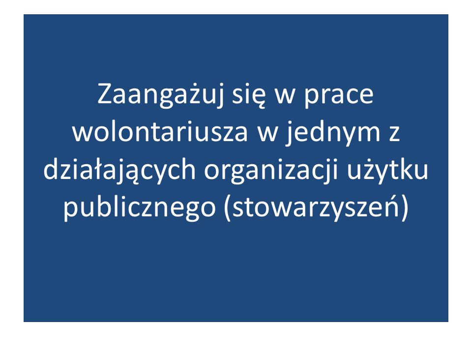 Zaangażuj się w prace wolontariusza w jednym z działających organizacji użytku publicznego (stowarzyszeń)