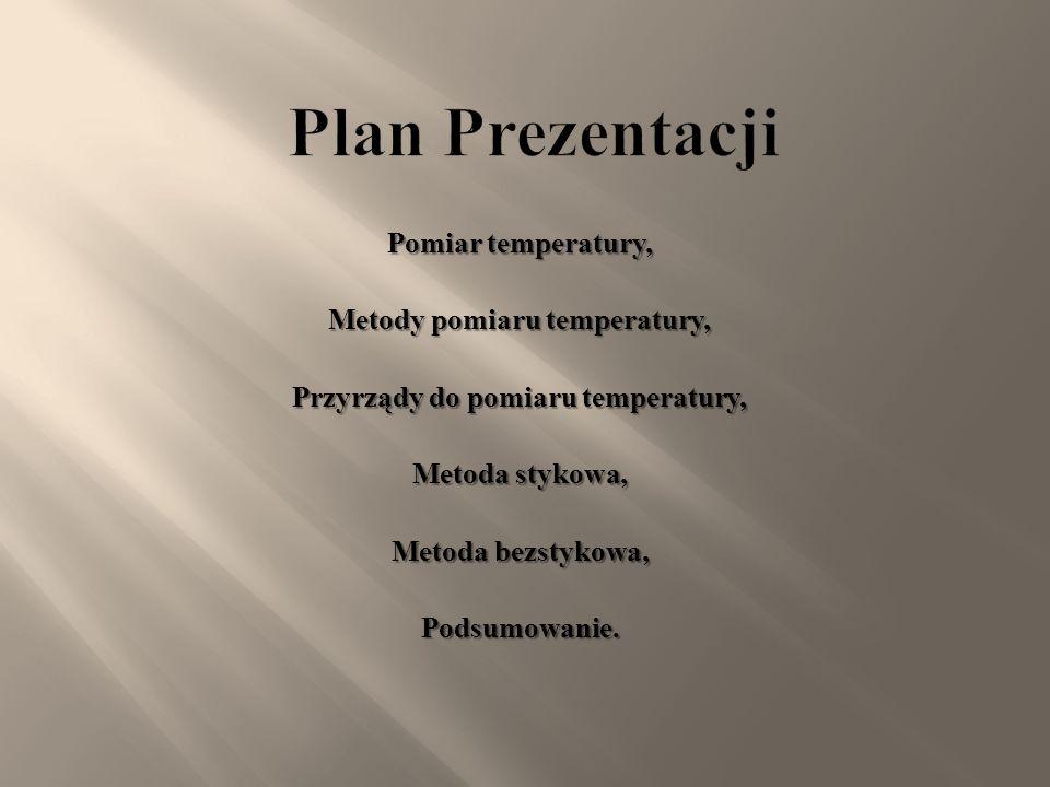 Plan Prezentacji Pomiar temperatury, Metody pomiaru temperatury, Przyrządy do pomiaru temperatury, Metoda stykowa, Metoda bezstykowa, Podsumowanie.