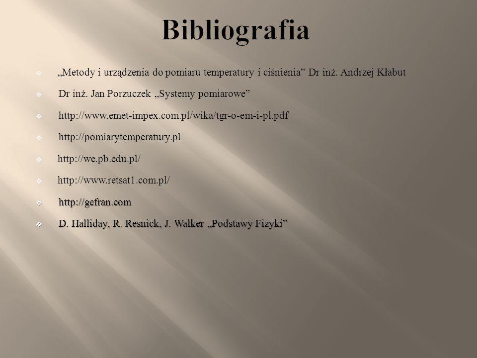 """Bibliografia """"Metody i urządzenia do pomiaru temperatury i ciśnienia Dr inż. Andrzej Kłabut. Dr inż. Jan Porzuczek """"Systemy pomiarowe"""