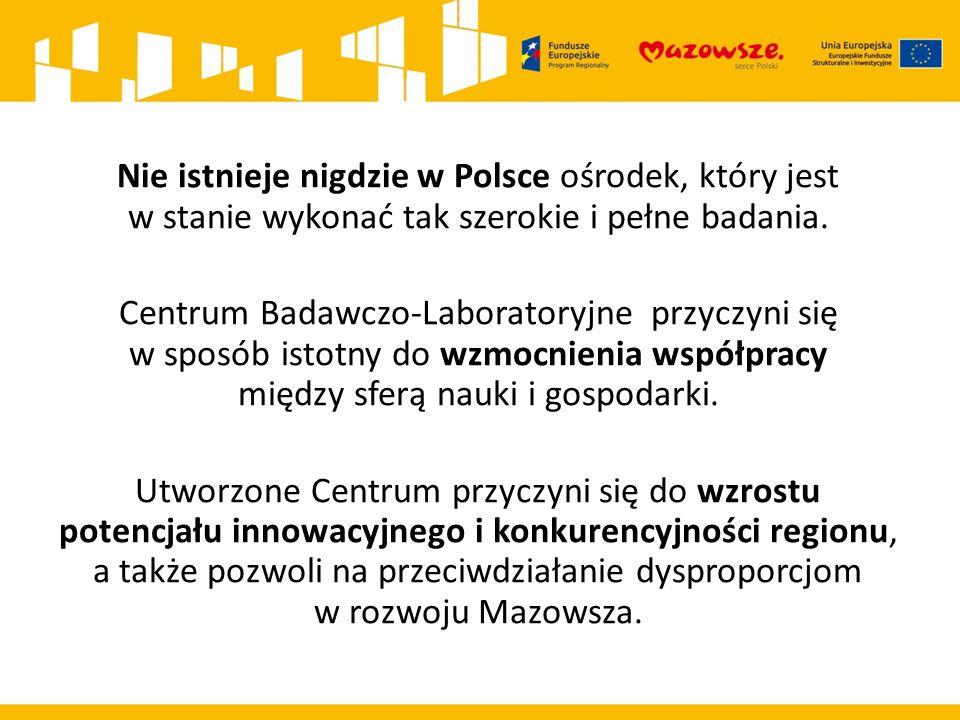 Nie istnieje nigdzie w Polsce ośrodek, który jest w stanie wykonać tak szerokie i pełne badania. Centrum Badawczo-Laboratoryjne przyczyni się w sposób istotny do wzmocnienia współpracy między sferą nauki i gospodarki. Utworzone Centrum przyczyni się do wzrostu potencjału innowacyjnego i konkurencyjności regionu, a także pozwoli na przeciwdziałanie dysproporcjom w rozwoju Mazowsza.