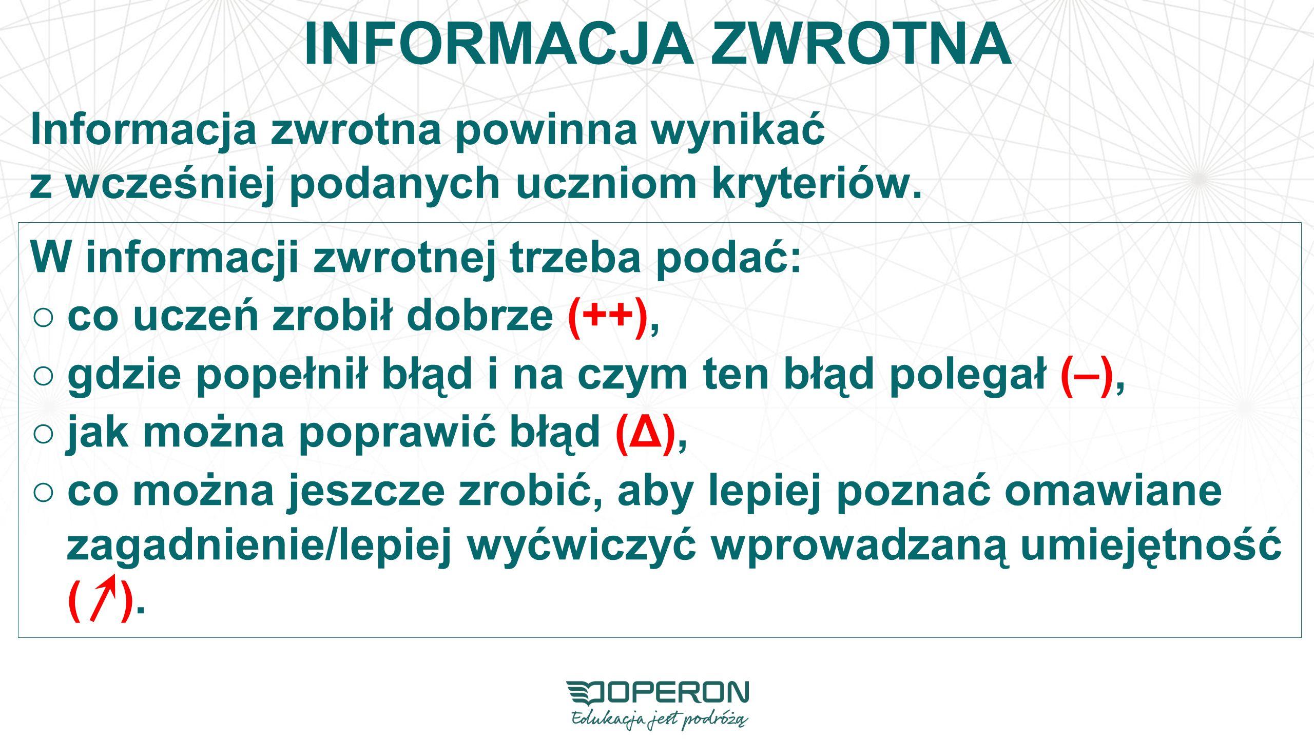 INFORMACJA ZWROTNA Informacja zwrotna powinna wynikać z wcześniej podanych uczniom kryteriów. W informacji zwrotnej trzeba podać:
