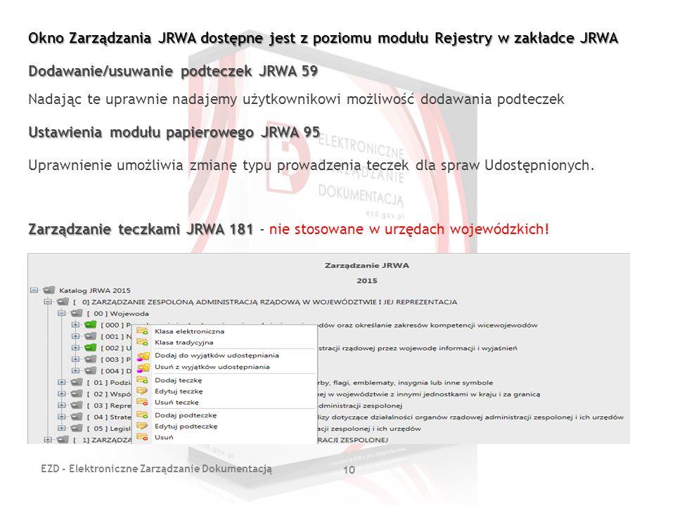 Okno Zarządzania JRWA dostępne jest z poziomu modułu Rejestry w zakładce JRWA Dodawanie/usuwanie podteczek JRWA 59 Nadając te uprawnie nadajemy użytkownikowi możliwość dodawania podteczek Ustawienia modułu papierowego JRWA 95 Uprawnienie umożliwia zmianę typu prowadzenia teczek dla spraw Udostępnionych. Zarządzanie teczkami JRWA 181 - nie stosowane w urzędach wojewódzkich!