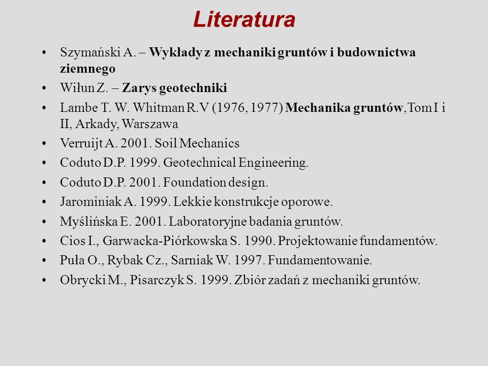 Literatura Szymański A. – Wykłady z mechaniki gruntów i budownictwa ziemnego. Wiłun Z. – Zarys geotechniki.