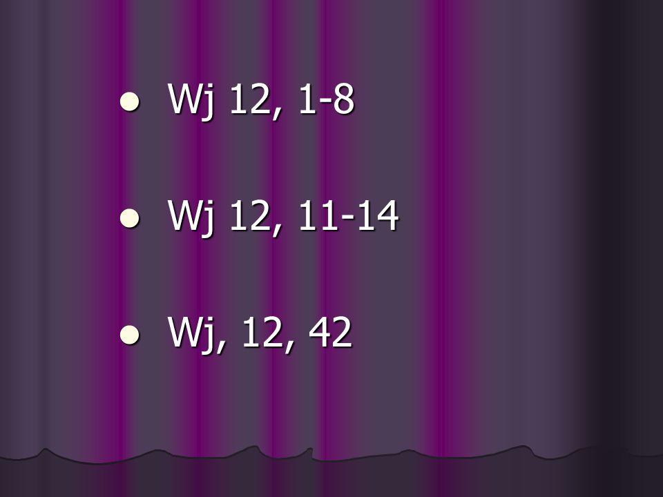 Wj 12, 1-8 Wj 12, 11-14 Wj, 12, 42