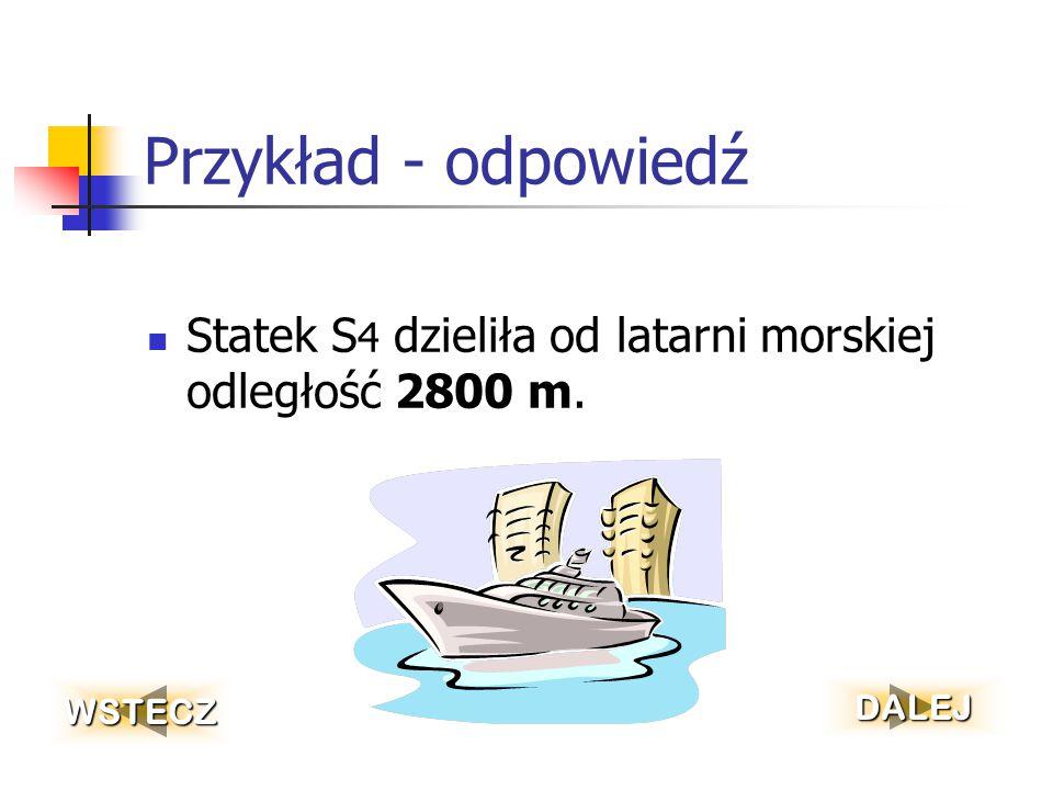 Przykład - odpowiedź Statek S4 dzieliła od latarni morskiej odległość 2800 m. WSTECZ DALEJ