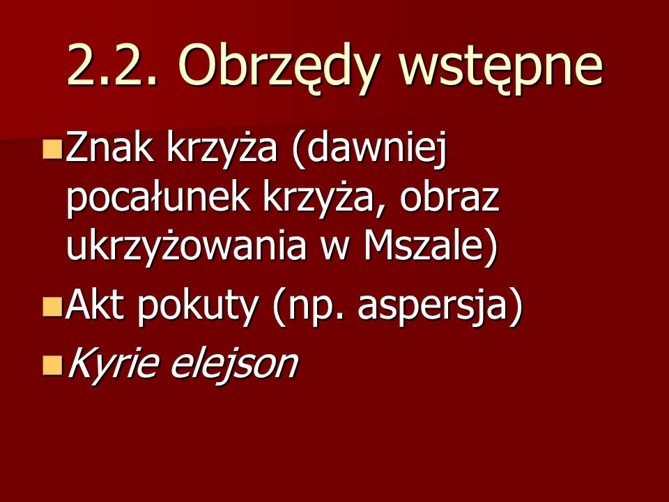 2.2. Obrzędy wstępne Znak krzyża (dawniej pocałunek krzyża, obraz ukrzyżowania w Mszale) Akt pokuty (np. aspersja)