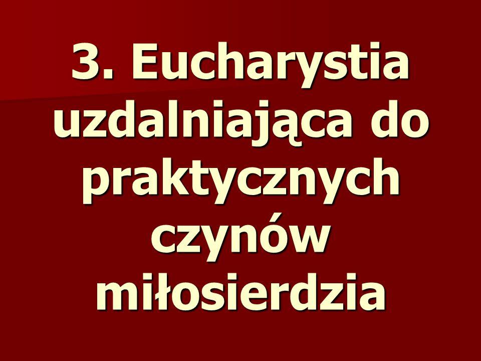 3. Eucharystia uzdalniająca do praktycznych czynów miłosierdzia