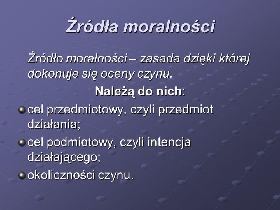 Źródła moralności Źródło moralności – zasada dzięki której dokonuje się oceny czynu. Należą do nich: