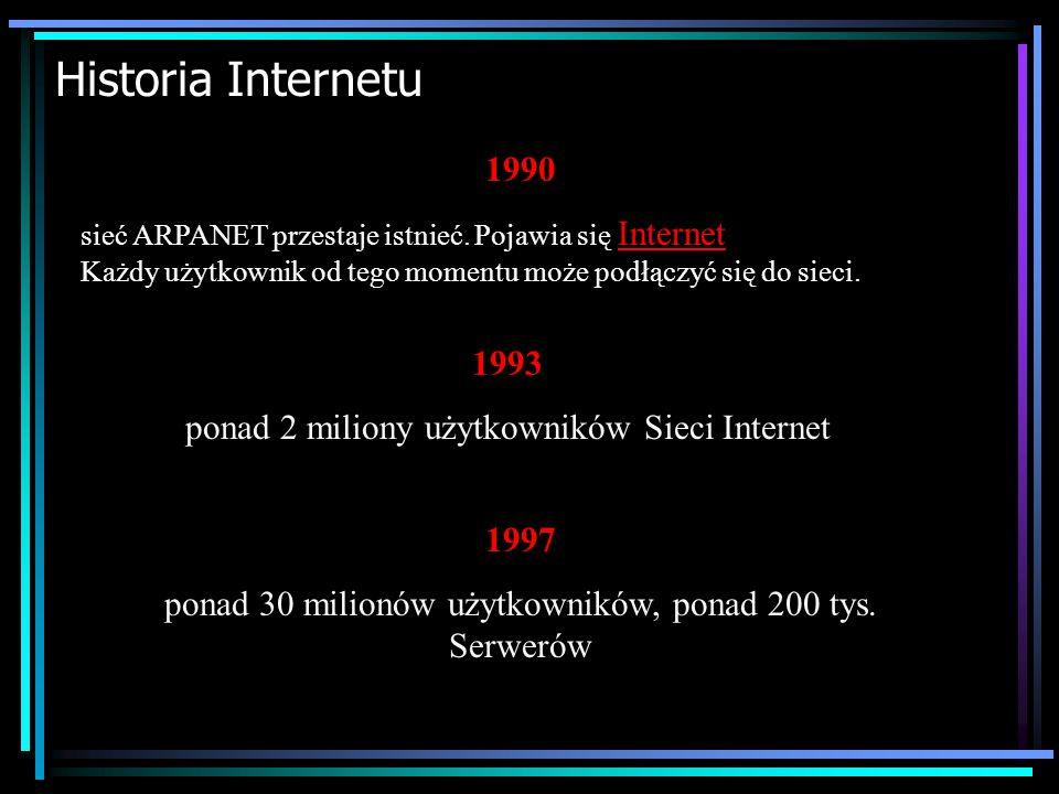 Historia Internetu 1990. sieć ARPANET przestaje istnieć. Pojawia się Internet Każdy użytkownik od tego momentu może podłączyć się do sieci.