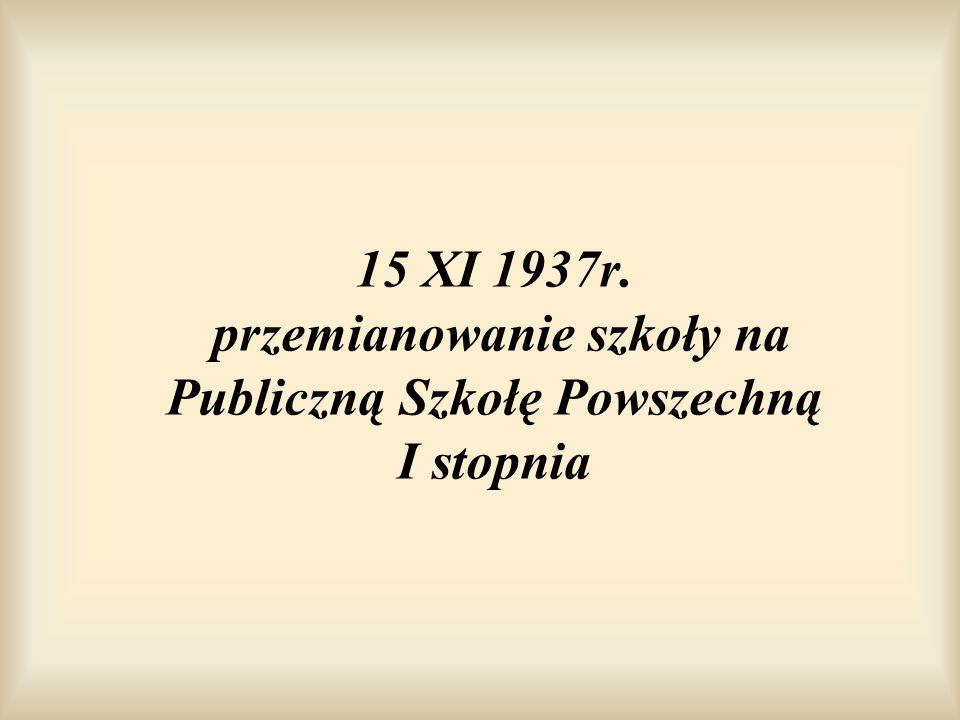 15 XI 1937r. przemianowanie szkoły na Publiczną Szkołę Powszechną I stopnia