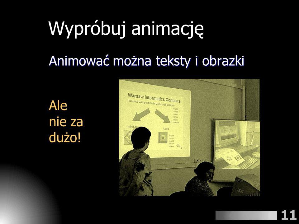 Wypróbuj animację Animować można teksty i obrazki Ale nie za dużo!