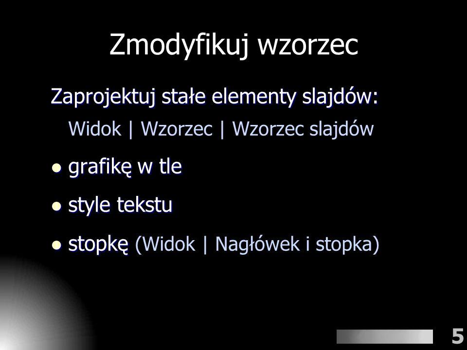 Zmodyfikuj wzorzec Zaprojektuj stałe elementy slajdów: Widok | Wzorzec | Wzorzec slajdów. grafikę w tle.