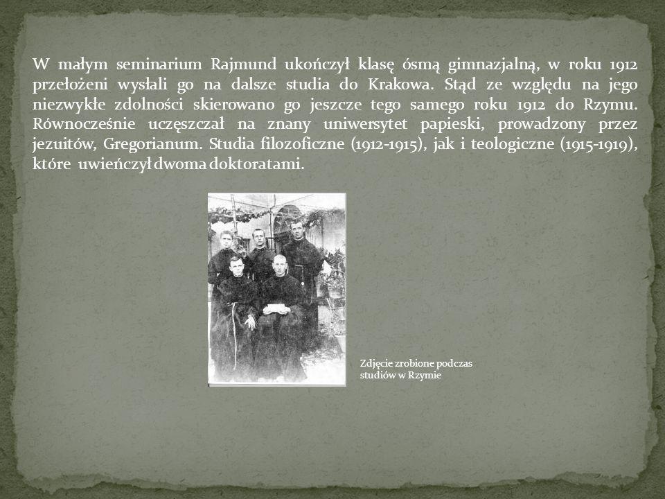 W małym seminarium Rajmund ukończył klasę ósmą gimnazjalną, w roku 1912 przełożeni wysłali go na dalsze studia do Krakowa. Stąd ze względu na jego niezwykłe zdolności skierowano go jeszcze tego samego roku 1912 do Rzymu. Równocześnie uczęszczał na znany uniwersytet papieski, prowadzony przez jezuitów, Gregorianum. Studia filozoficzne (1912-1915), jak i teologiczne (1915-1919), które uwieńczył dwoma doktoratami.